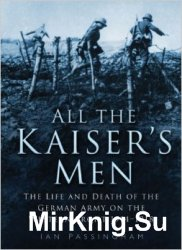 All the Kaiser's Men: The Life & Death of the German Army on the Western F ...