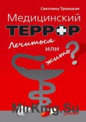 Медицинский террор. Лечиться или жить