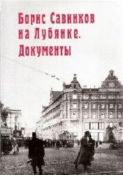 Борис Савинков на Лубянке: Документы