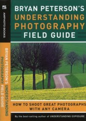 Bryan Peterson's Understanding Photography Field Guide: How to Shoot Great ...