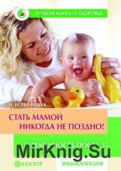 Стать мамой никогда не поздно! Беременность после 35. Домашняя энциклопедия