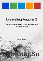 Unraveling Angular 2: The Ultimate Beginners Guide with over 130 Complete S ...