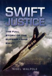Swift Justice: The Full Story of the Supermarine Swift