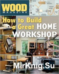 Wood. How to Build a Great Home Workshop (2007)