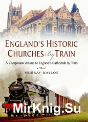 England's Historic Churches by Train: A Companion Volume to England's Cathedrals by Train