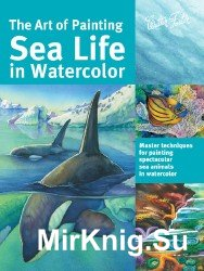 The Art of Painting Sea Life in Watercolor: Master Techniques for Painting Spectacular Sea Animals in Watercolor