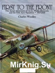 First to the Front: The Aerial Adventures of 1st Lt.Waldo Heinrichs and the 95th Aero Squadron 1917-1918