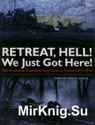 Retreat, Hell! We Just Got Here: The American Expeditionary Force in France 1917-18 (Osprey General Military)