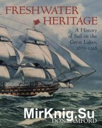 Freshwater Heritage: A History of Sail on the Great Lakes 1670-1918