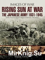 Images of War - Rising Sun at War: The Japanese Army 1931-1945, Rare Photographs from Wartime Archives