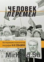 Человек перемен. Исследование политической биографии Бориса Николаевича Ельцина