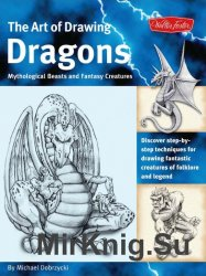 The Art of Drawing Dragons, Mythological Beasts, and Fantasy Creatures: Discover Simple Step-by-Step Techniques for Drawing Fantastic Creatures of Fol