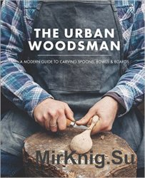 The Urban Woodsman: A Modern Guide to Carving Spoons, Bowls and Boards