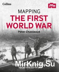 Mapping the First World War: The Great War Through Maps from 1914 to 1918