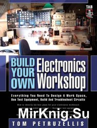 Build Your Own Electronics Workshop: Everything You Need to Design a Work Space, Use Test Equipment, Build and Troubleshoot Circuits