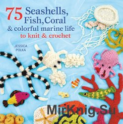 75 Seashells, Fish, Coral and Colorful Marine Life to Knit and Crochet