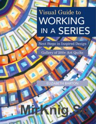 Visual Guide to Working in a Series: Next Steps in Inspired Design Gallery of 200+ Art Quilts