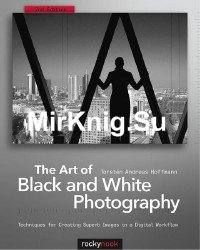 The Art of Black and White Photography: Techniques for Creating Superb Images in a Digital Workflow, 2nd Edition