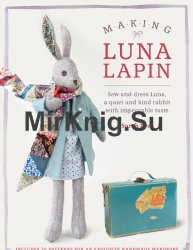 Making Luna Lapin: Sew and Dress Luna, a Quiet& Kind Rabbit with Impeccable Taste