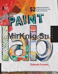 Paint Lab: 52 Exercises inspired by Artists, Materials, Time, Place, and Method!