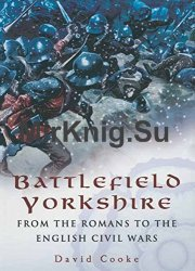 Battlefield Yorkshire: From the Dark Ages to the English Civil Wars