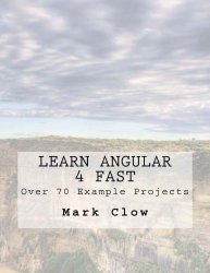 Learn Angular 4 Fast: Over 340 pages. 70 example mini-projects