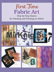First Time Fabric Art: Step-by-Step Basics for Painting and Printing on Fabric