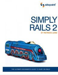 Simply Rails 2.0: The Ultimate Beginner's Guide to Ruby on Rails, 2nd Edition