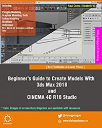 Beginner's Guide to Create Models With 3ds Max 2018 and CINEMA 4D R18 Studio, 3rd Edition