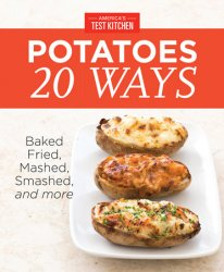 America's Test Kitchen Potatoes 20 Ways: Baked, Fried, Mashed, Smashed, and more