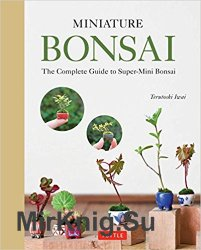 Miniature Bonsai: The Complete Guide to Super-Mini Bonsai
