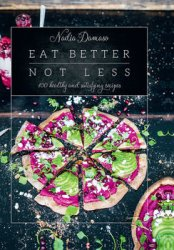 Eat Better Not Less: 100 healthy and satisfying recipes