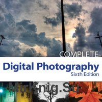 Complete Digital Photography, Sixth Edition