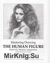 Mastering Drawing the Human Figure From Life, Memory, Imagination: with Special Section on Drapery