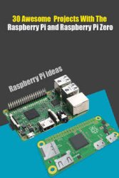 30 Awesome Projects With The Raspberry Pi and Raspberry Pi Zero: Raspberry Pi and Raspberry Pi Zero Ideas For Hobbies