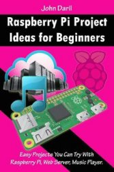 Raspberry Pi Project Ideas for Beginners: Easy Projects You Can Try With Raspberry Pi, Web Server, Music Player
