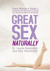 Great Sex, Naturally: Every Woman's Guide to Enhancing Her Sexuality Through the Secrets of Natural Medicine