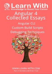 Learn With: Angular 4: Collected Essays: Angular CLI, Unit Testing, Debugging TypeScript, and Angular Build Processes