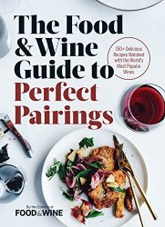 The Food & Wine Guide to Perfect Pairings: 150 Delicious Recipes Matched with the World's Most Popular Wines