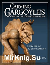 Carving Gargoyles, Grotesques, and Other Creatures of Myth History, Lore, and 12 Artistic Patterns