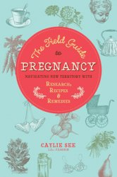 The Field Guide to Pregnancy: Navigating New Territory with Research, Recipes, and Remedies