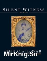 Silent Witness: The Civil War through Photography and its Photographers