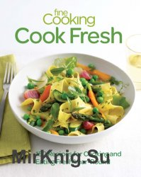 Fine Cooking Cook Fresh: 150 Recipes for Cooking and Eating Fresh Year-Round