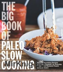 The Big Book of Paleo Slow Cooking (200 Nourishing Recipes That Cook Carefree, for Everyday Dinners and Weekend Feasts)