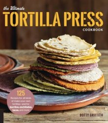 The Ultimate Tortilla Press Cookbook: 125 Recipes for All Kinds of Make-Your-Own Tortillas--and for Burritos, Enchiladas, Tacos, and More