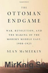 The Ottoman endgame : war, revolution, and the making of the modern Middle East, 1908-1923