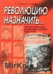 Революцию назначить... . Экспорт революции в операциях советских спецслужб