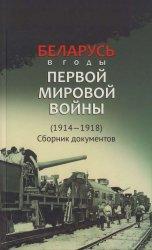 Беларусь в годы Первой мировой войны (1914—1918). Сборник документов