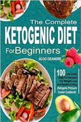 The Complete Ketogenic Diet for Beginners: 100 Low-Carb, High-Fat Recipes For Weight Loss and Healthy Living
