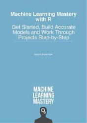 Machine Learning Mastery With R: Get Started, Build Accurate Models And Work Through Projects Step-by-Step (+code)